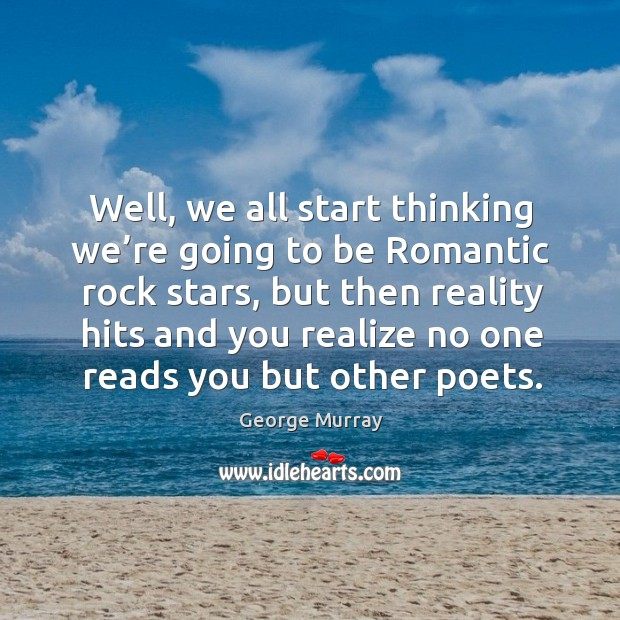 Well, we all start thinking we're going to be romantic rock stars George Murray Picture Quote