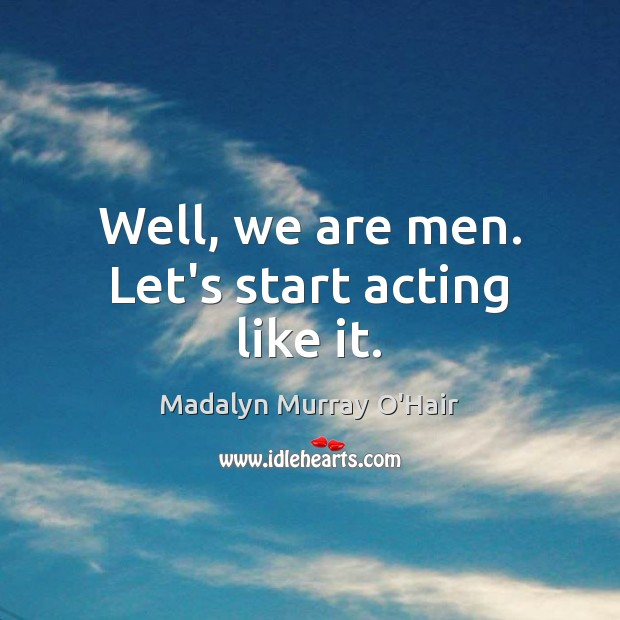 Well, we are men. Let's start acting like it. Madalyn Murray O'Hair Picture Quote