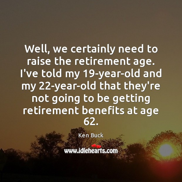 Well, we certainly need to raise the retirement age. I've told my 19 Image
