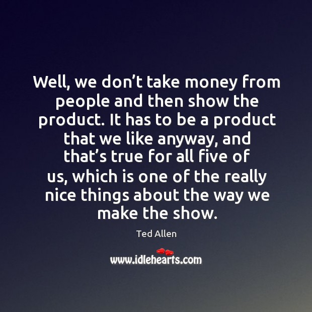 Well, we don't take money from people and then show the product. It has to be a product that we like anyway Ted Allen Picture Quote