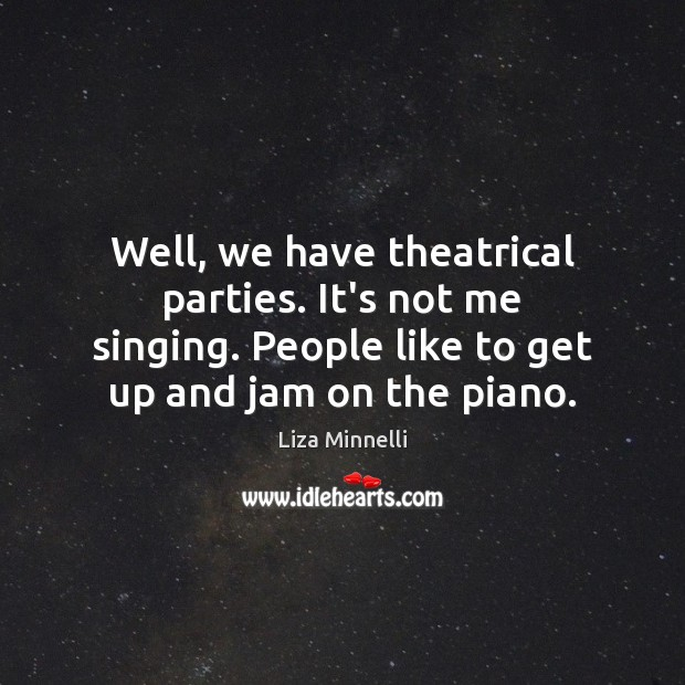 Image, Well, we have theatrical parties. It's not me singing. People like to
