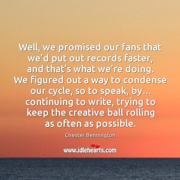 Well, we promised our fans that we'd put out records faster, and that's what we're doing. Chester Bennington Picture Quote