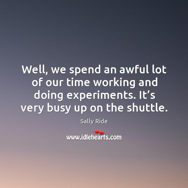 Well, we spend an awful lot of our time working and doing experiments. It's very busy up on the shuttle. Sally Ride Picture Quote