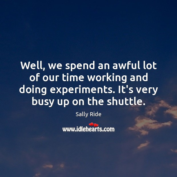 Well, we spend an awful lot of our time working and doing Sally Ride Picture Quote