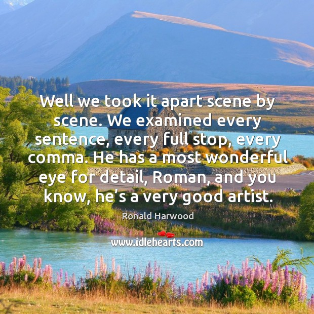 Well we took it apart scene by scene. We examined every sentence, every full stop, every comma. Image
