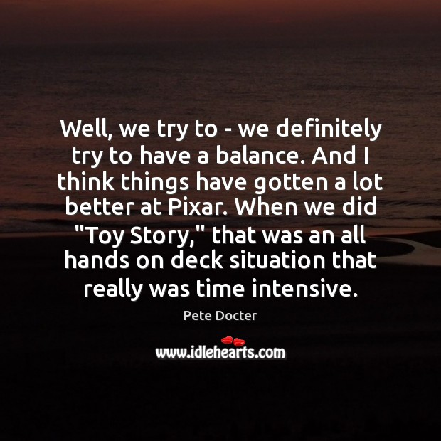 Well, we try to – we definitely try to have a balance. Pete Docter Picture Quote