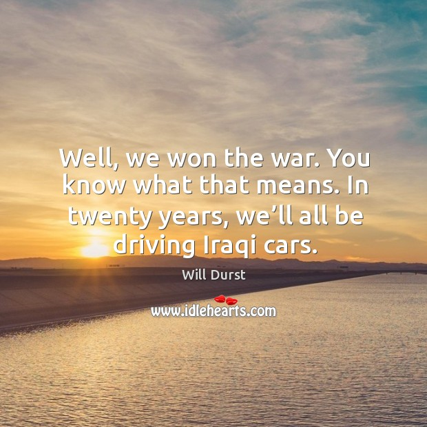 Well, we won the war. You know what that means. In twenty years, we'll all be driving iraqi cars. Image