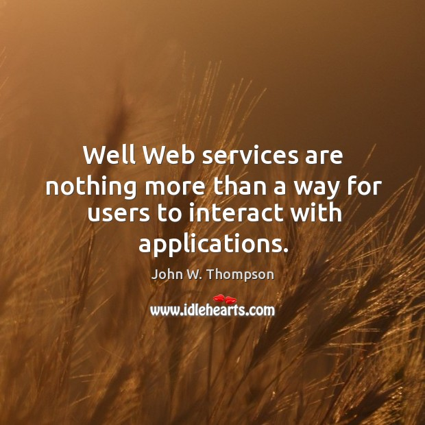 Well web services are nothing more than a way for users to interact with applications. Image