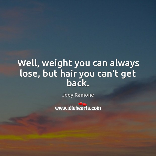Well, weight you can always lose, but hair you can't get back. Image