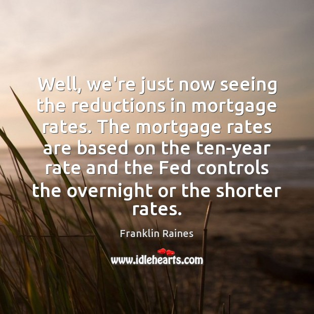 Well, we're just now seeing the reductions in mortgage rates. The mortgage Image