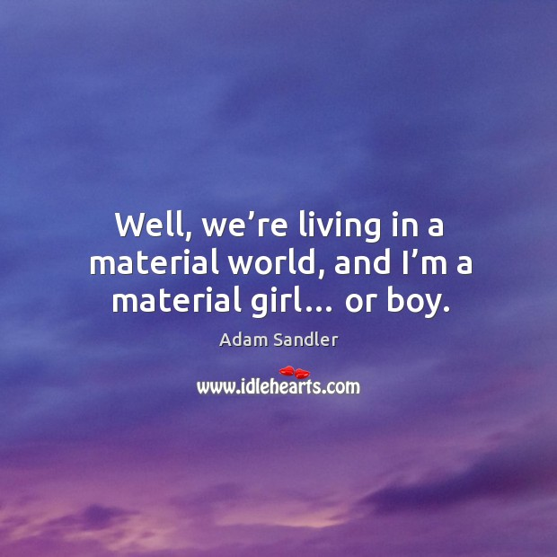 Well, we're living in a material world, and I'm a material girl… or boy. Image