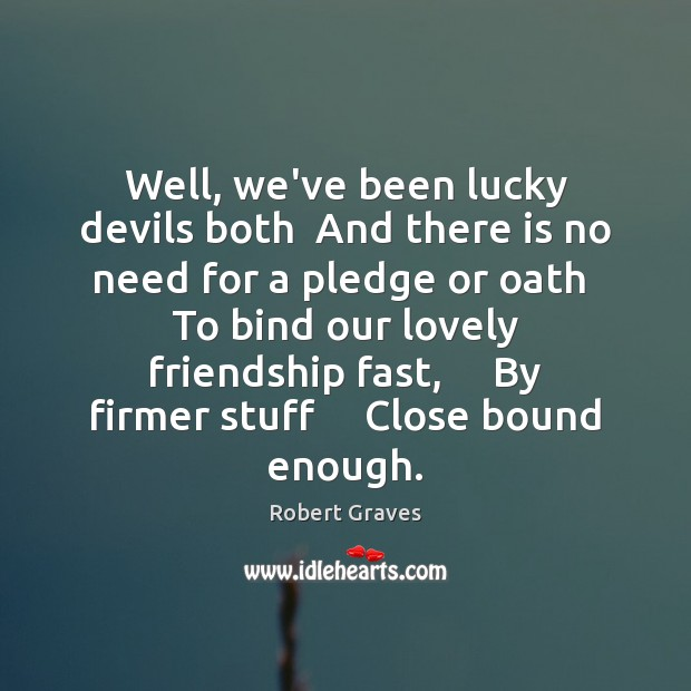 Well, we've been lucky devils both  And there is no need for Robert Graves Picture Quote