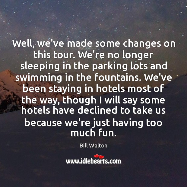 Well, we've made some changes on this tour. We're no longer sleeping Bill Walton Picture Quote