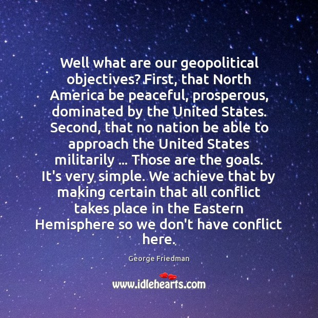 Well what are our geopolitical objectives? First, that North America be peaceful, George Friedman Picture Quote