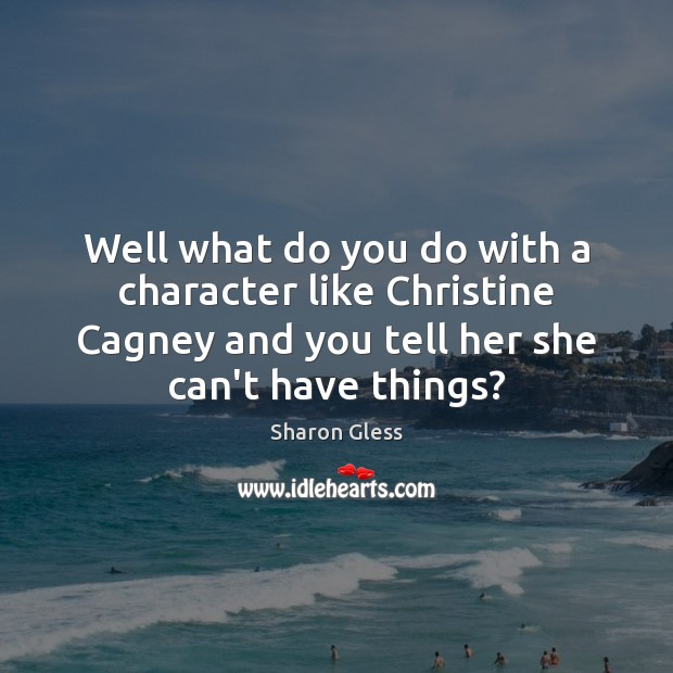 Sharon Gless Picture Quote image saying: Well what do you do with a character like Christine Cagney and