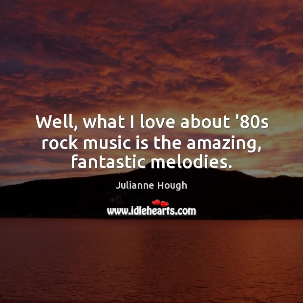 Well, what I love about '80s rock music is the amazing, fantastic melodies. Julianne Hough Picture Quote