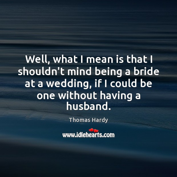 Well, what I mean is that I shouldn't mind being a bride Thomas Hardy Picture Quote