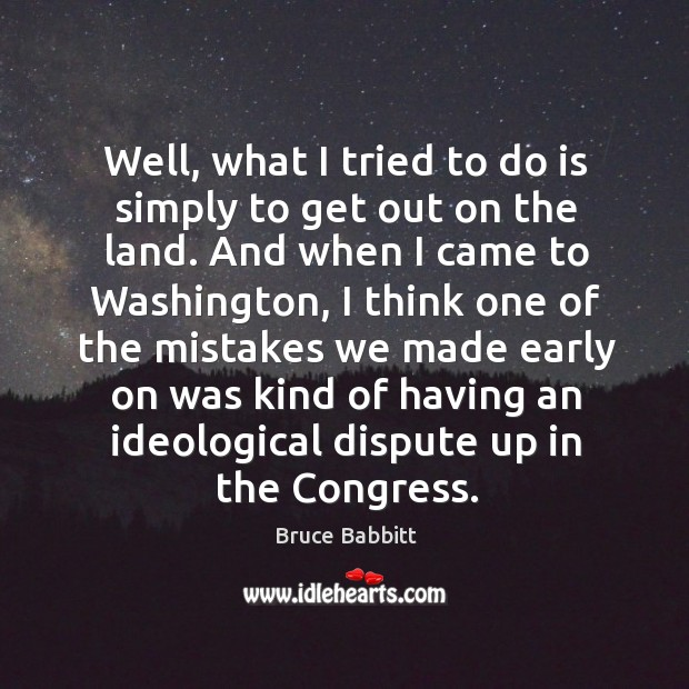 Image, Well, what I tried to do is simply to get out on the land. And when I came to washington