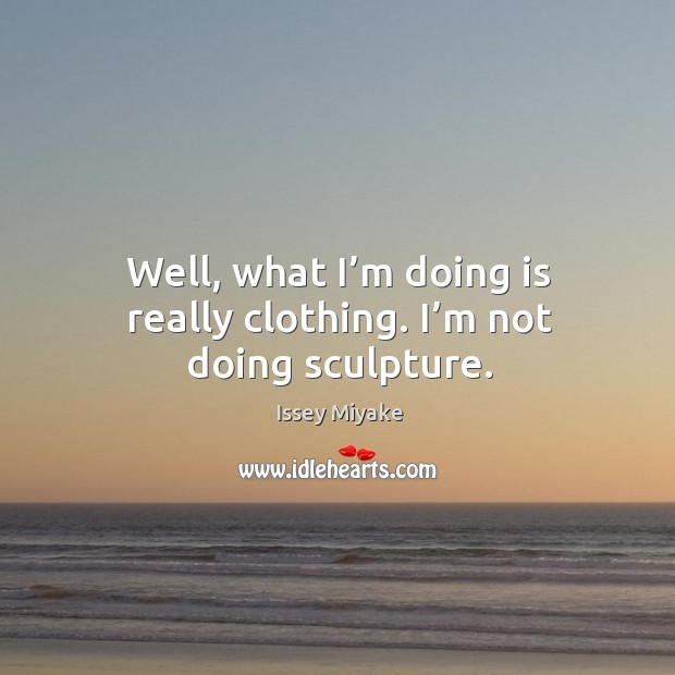 Well, what I'm doing is really clothing. I'm not doing sculpture. Image