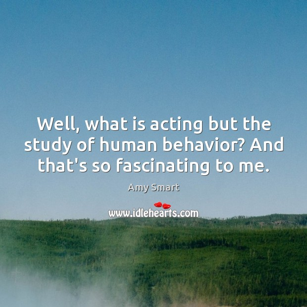 Image, Well, what is acting but the study of human behavior? And that's so fascinating to me.