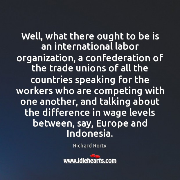 Image, Well, what there ought to be is an international labor organization, a