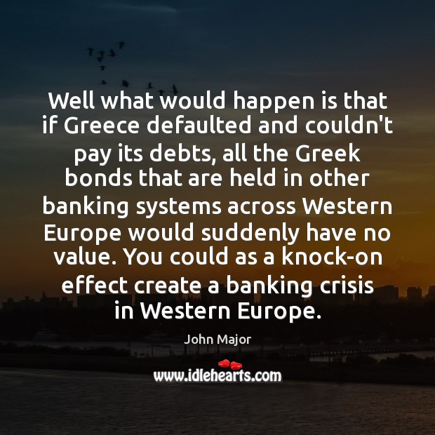 Well what would happen is that if Greece defaulted and couldn't pay John Major Picture Quote