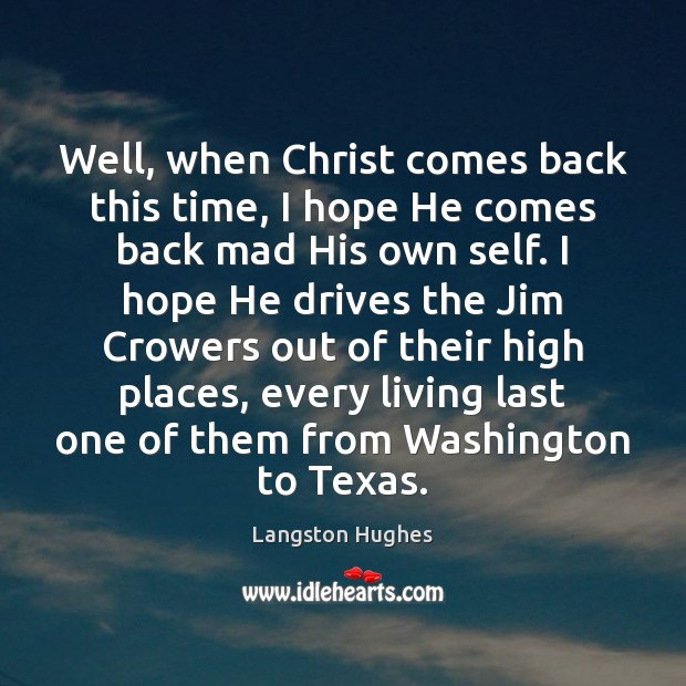 Well, when Christ comes back this time, I hope He comes back Image
