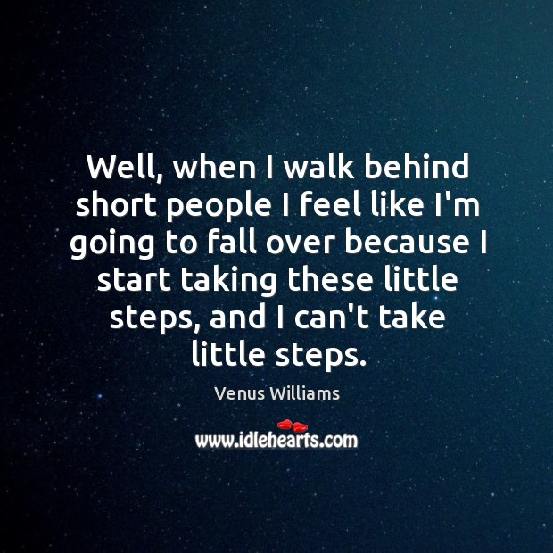 Well, when I walk behind short people I feel like I'm going Short People Quotes Image