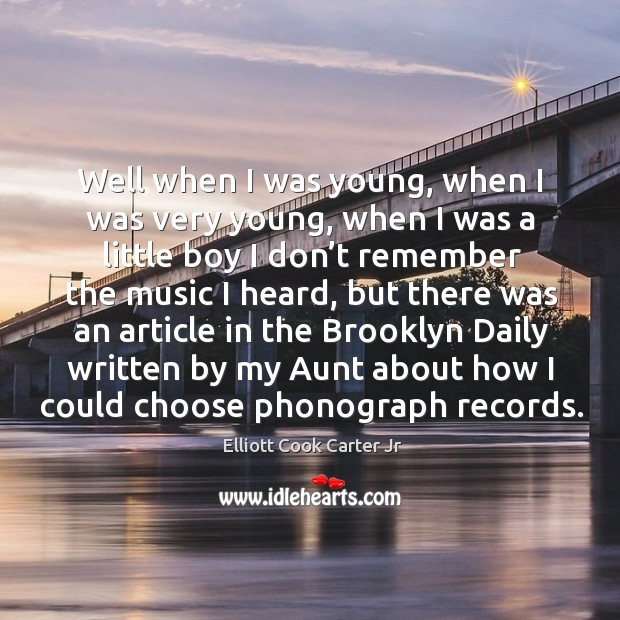 Well when I was young, when I was very young, when I was a little boy I don't remember Elliott Cook Carter Jr Picture Quote