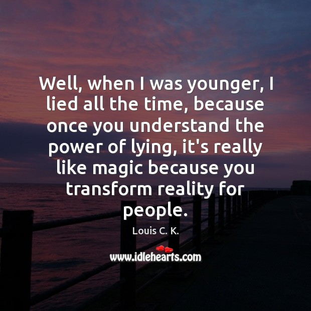 Well, when I was younger, I lied all the time, because once Louis C. K. Picture Quote