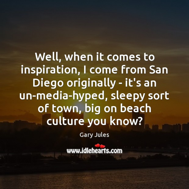 Well, when it comes to inspiration, I come from San Diego originally Culture Quotes Image