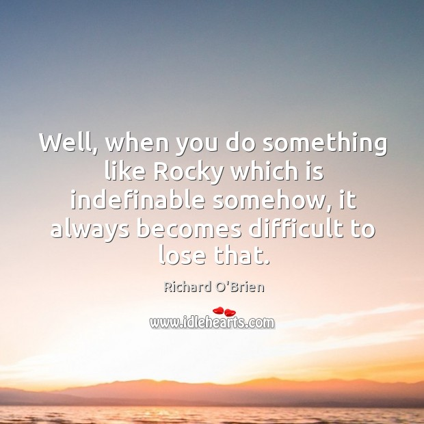 Well, when you do something like rocky which is indefinable somehow, it always becomes difficult to lose that. Richard O'Brien Picture Quote