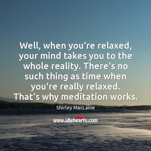 Well, when you're relaxed, your mind takes you to the whole reality. Shirley MacLaine Picture Quote