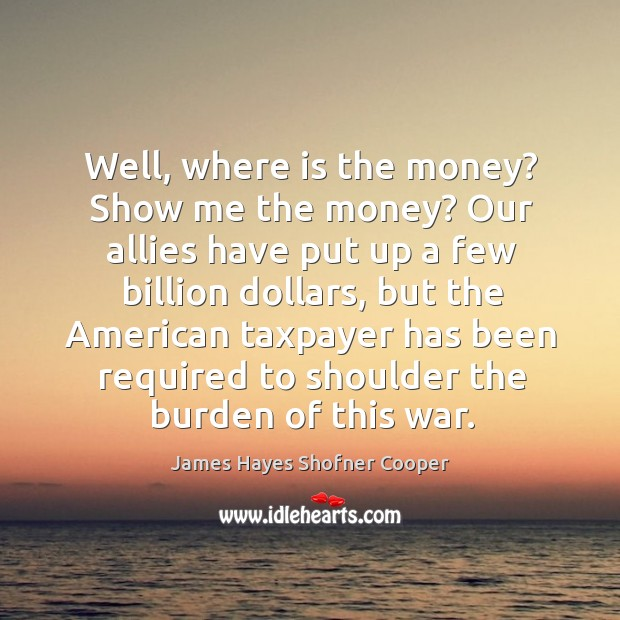 Well, where is the money? show me the money? our allies have put up a few billion dollars Image