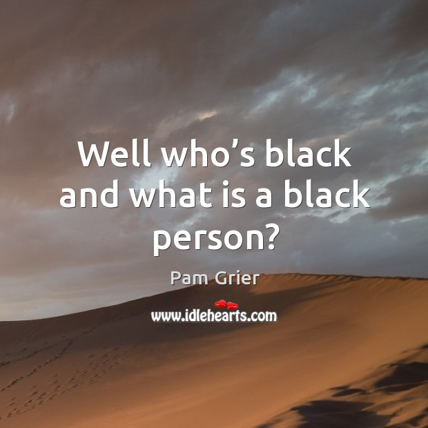 Well who's black and what is a black person? Pam Grier Picture Quote