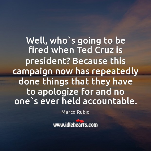 Well, who`s going to be fired when Ted Cruz is president? Marco Rubio Picture Quote