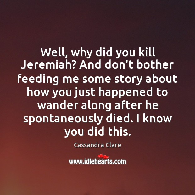 Well, why did you kill Jeremiah? And don't bother feeding me some Image