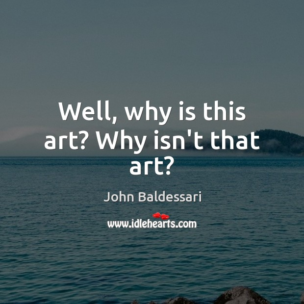 Well, why is this art? Why isn't that art? John Baldessari Picture Quote
