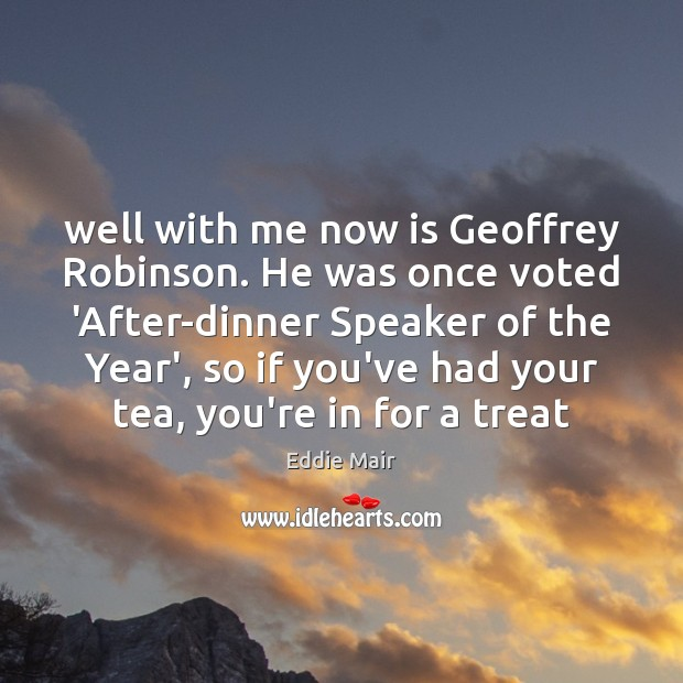 Well with me now is Geoffrey Robinson. He was once voted 'After-dinner Image