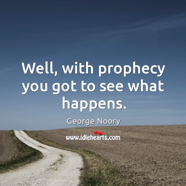 Well, with prophecy you got to see what happens. Image