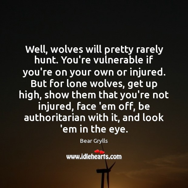 Well, wolves will pretty rarely hunt. You're vulnerable if you're on your Bear Grylls Picture Quote