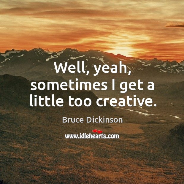 Well, yeah, sometimes I get a little too creative. Bruce Dickinson Picture Quote