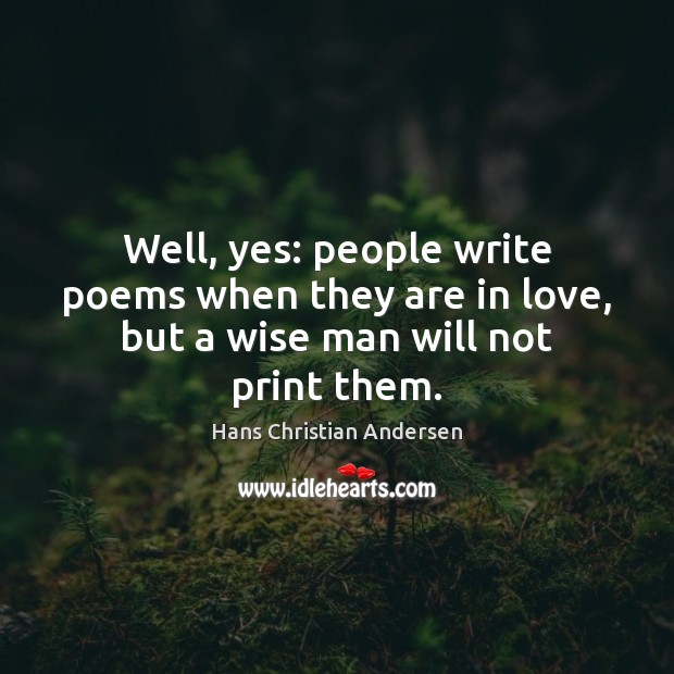 Well, yes: people write poems when they are in love, but a wise man will not print them. Image