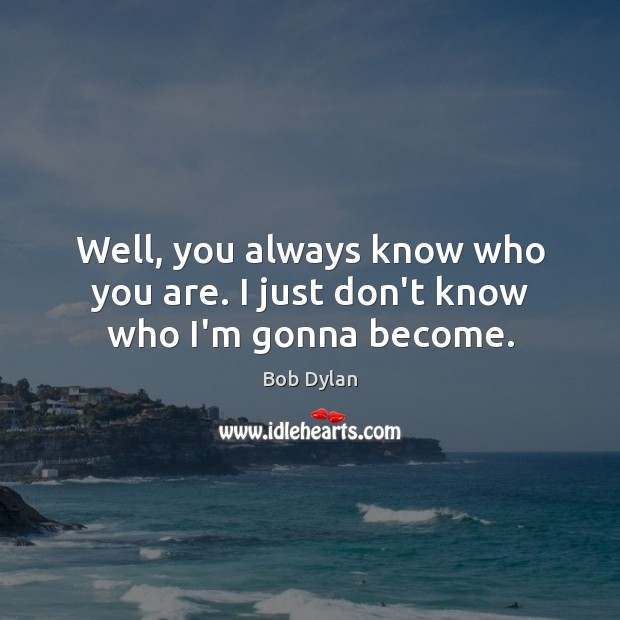 Well, you always know who you are. I just don't know who I'm gonna become. Image