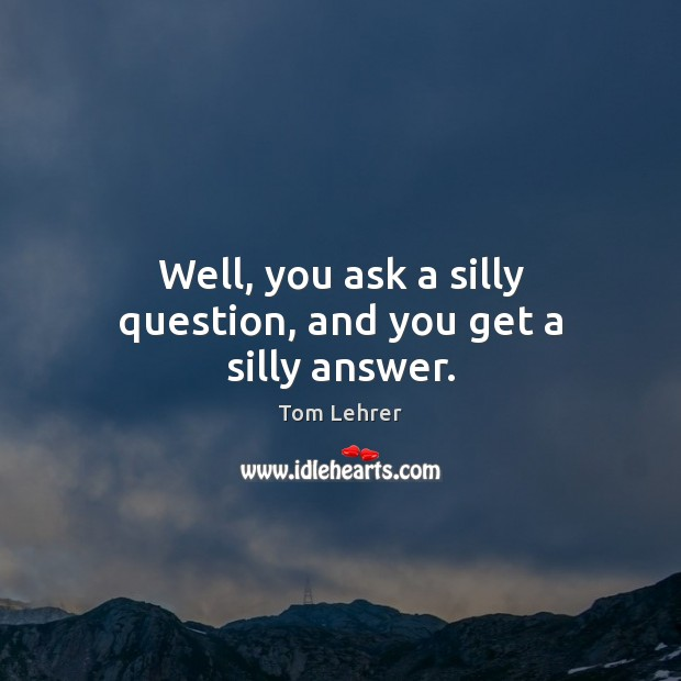 Well, you ask a silly question, and you get a silly answer. Tom Lehrer Picture Quote