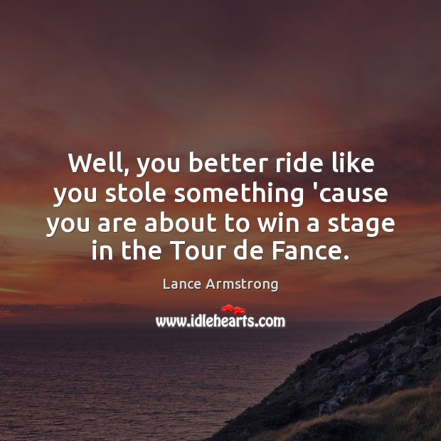 Well, you better ride like you stole something 'cause you are about Lance Armstrong Picture Quote