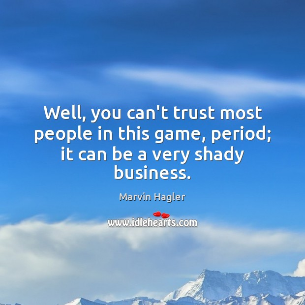 Well, you can't trust most people in this game, period; it can be a very shady business. Image
