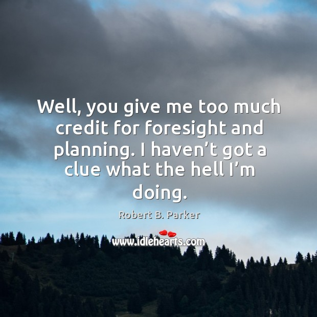 Well, you give me too much credit for foresight and planning. I haven't got a clue what the hell I'm doing. Image