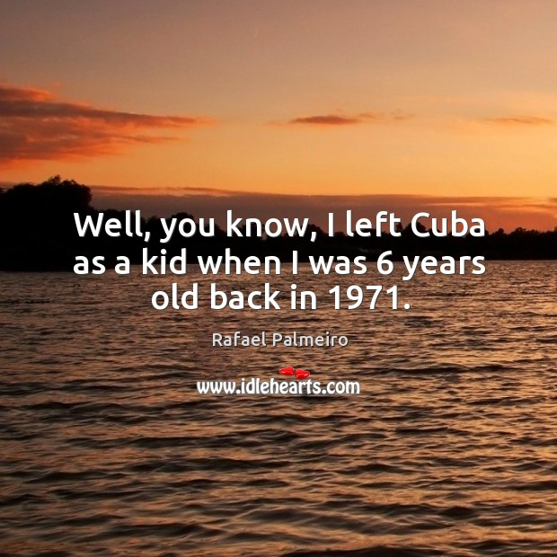 Well, you know, I left cuba as a kid when I was 6 years old back in 1971. Image