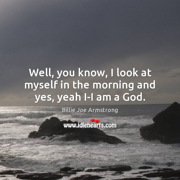 Well, you know, I look at myself in the morning and yes, yeah I-I am a God. Billie Joe Armstrong Picture Quote